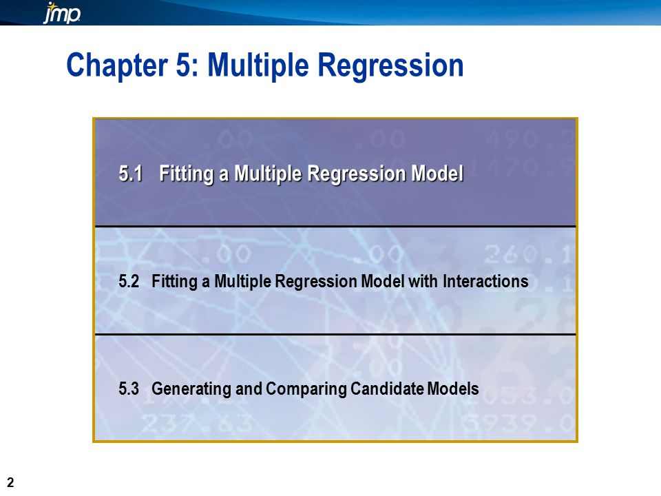 2 2 Chapter 5: Multiple Regression 5.1 Fitting a Multiple Regression Model 5.2 Fitting a Multiple Regression Model with Interactions 5.3 Generating and Comparing Candidate Models