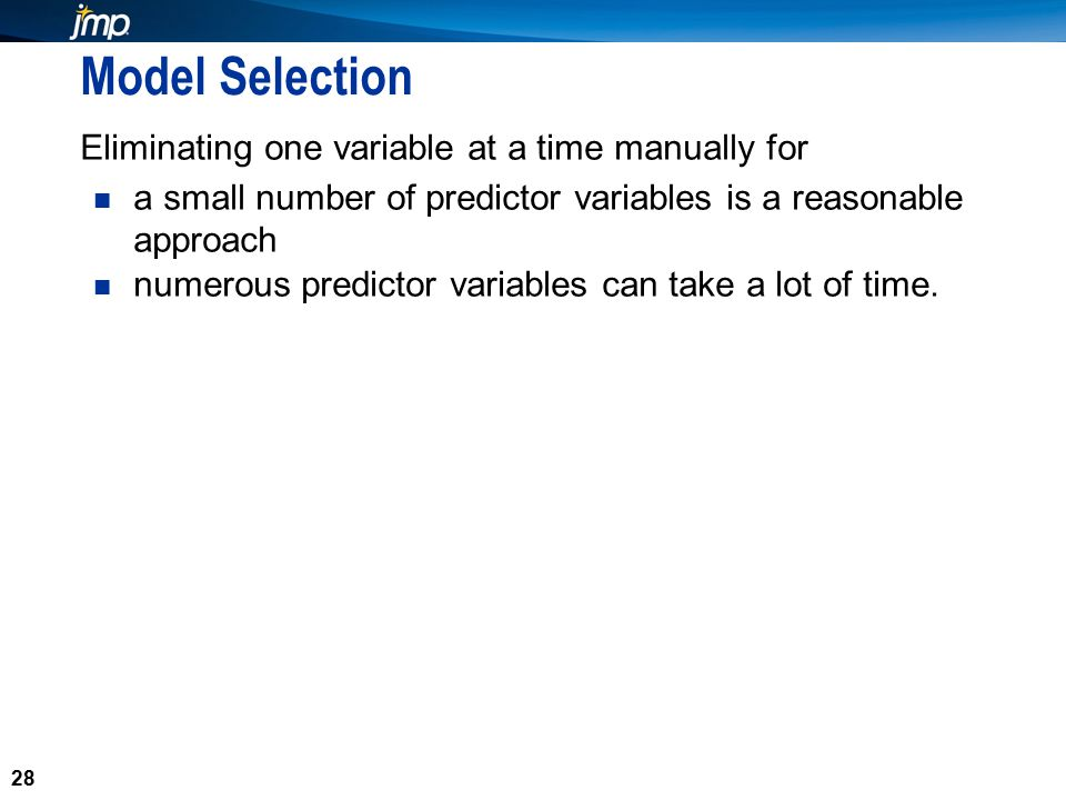 28 Model Selection Eliminating one variable at a time manually for a small number of predictor variables is a reasonable approach numerous predictor variables can take a lot of time.
