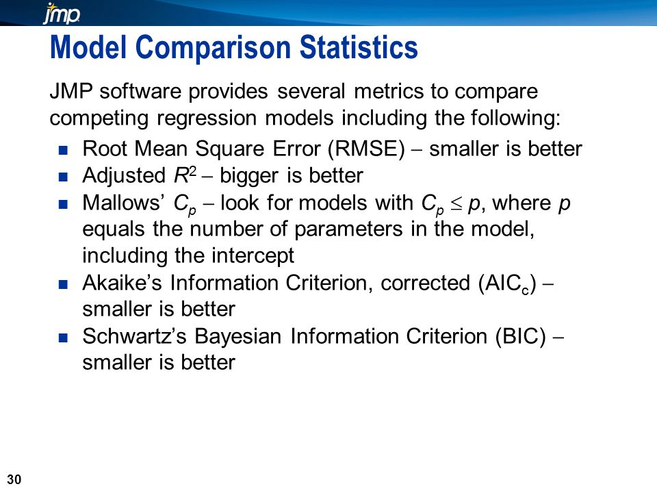 30 Model Comparison Statistics JMP software provides several metrics to compare competing regression models including the following: Root Mean Square Error (RMSE)  smaller is better Adjusted R 2  bigger is better Mallows' C p  look for models with C p  p, where p equals the number of parameters in the model, including the intercept Akaike's Information Criterion, corrected (AIC c )  smaller is better Schwartz's Bayesian Information Criterion (BIC)  smaller is better 30
