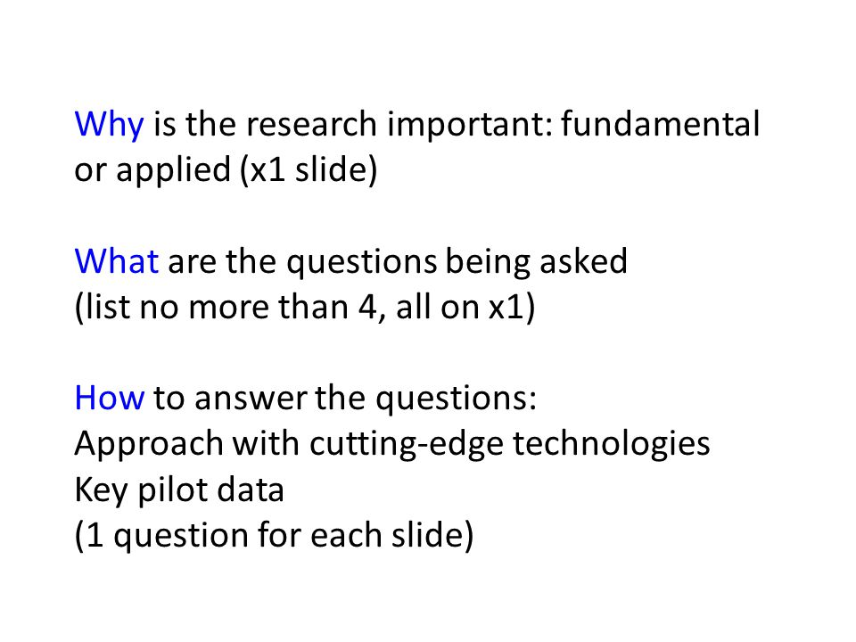 Why is the research important: fundamental or applied (x1 slide) What are the questions being asked (list no more than 4, all on x1) How to answer the questions: Approach with cutting-edge technologies Key pilot data (1 question for each slide)