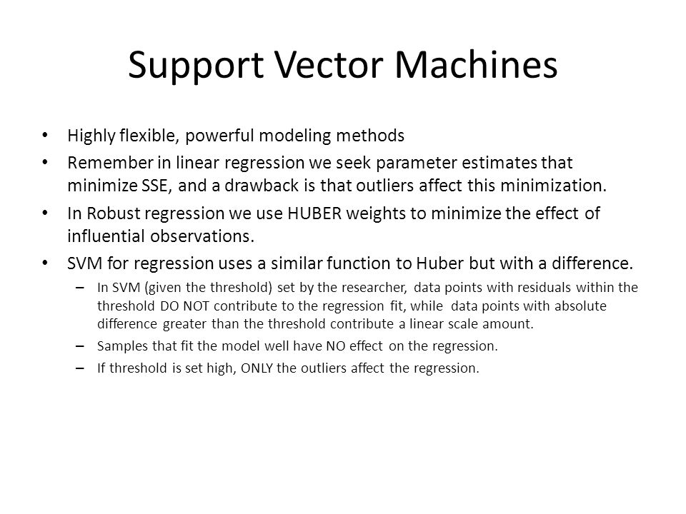 Support Vector Machines Highly flexible, powerful modeling methods Remember in linear regression we seek parameter estimates that minimize SSE, and a drawback is that outliers affect this minimization.