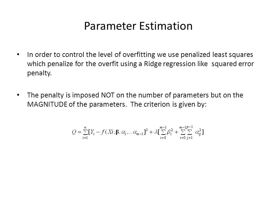 Parameter Estimation In order to control the level of overfitting we use penalized least squares which penalize for the overfit using a Ridge regression like squared error penalty.