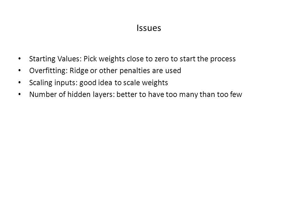 Issues Starting Values: Pick weights close to zero to start the process Overfitting: Ridge or other penalties are used Scaling inputs: good idea to scale weights Number of hidden layers: better to have too many than too few