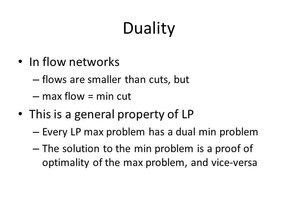 Duality In flow networks – flows are smaller than cuts, but – max flow = min cut This is a general property of LP – Every LP max problem has a dual min problem – The solution to the min problem is a proof of optimality of the max problem, and vice-versa