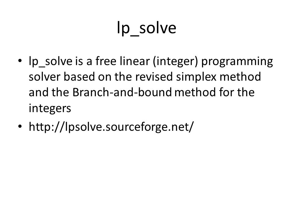 lp_solve lp_solve is a free linear (integer) programming solver based on the revised simplex method and the Branch-and-bound method for the integers http://lpsolve.sourceforge.net/