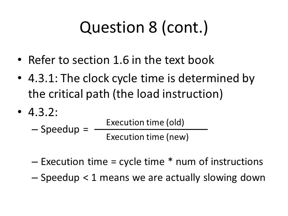 Question 8 (cont.) Refer to section 1.6 in the text book 4.3.1: The clock cycle time is determined by the critical path (the load instruction) 4.3.2: – Speedup = – Execution time = cycle time * num of instructions – Speedup < 1 means we are actually slowing down Execution time (old) Execution time (new)