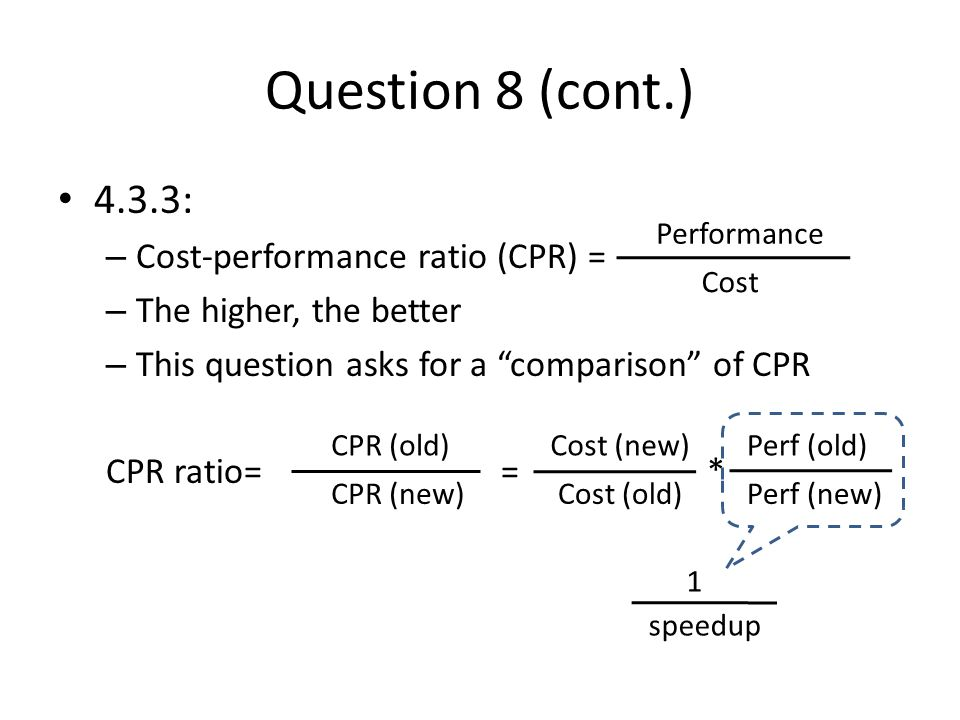 Question 8 (cont.) 4.3.3: – Cost-performance ratio (CPR) = – The higher, the better – This question asks for a comparison of CPR CPR ratio= = * Performance Cost CPR (old) CPR (new) Cost (new) Cost (old) Perf (old) Perf (new) 1 speedup