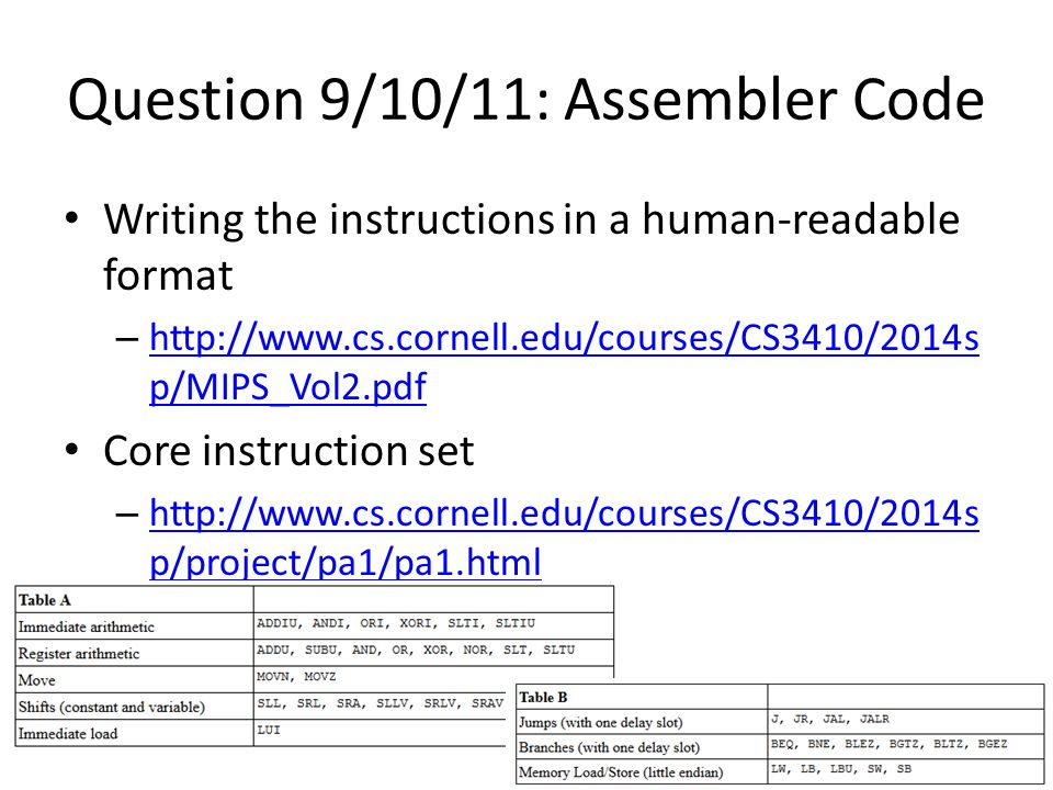 Question 9/10/11: Assembler Code Writing the instructions in a human-readable format – http://www.cs.cornell.edu/courses/CS3410/2014s p/MIPS_Vol2.pdf http://www.cs.cornell.edu/courses/CS3410/2014s p/MIPS_Vol2.pdf Core instruction set – http://www.cs.cornell.edu/courses/CS3410/2014s p/project/pa1/pa1.html http://www.cs.cornell.edu/courses/CS3410/2014s p/project/pa1/pa1.html