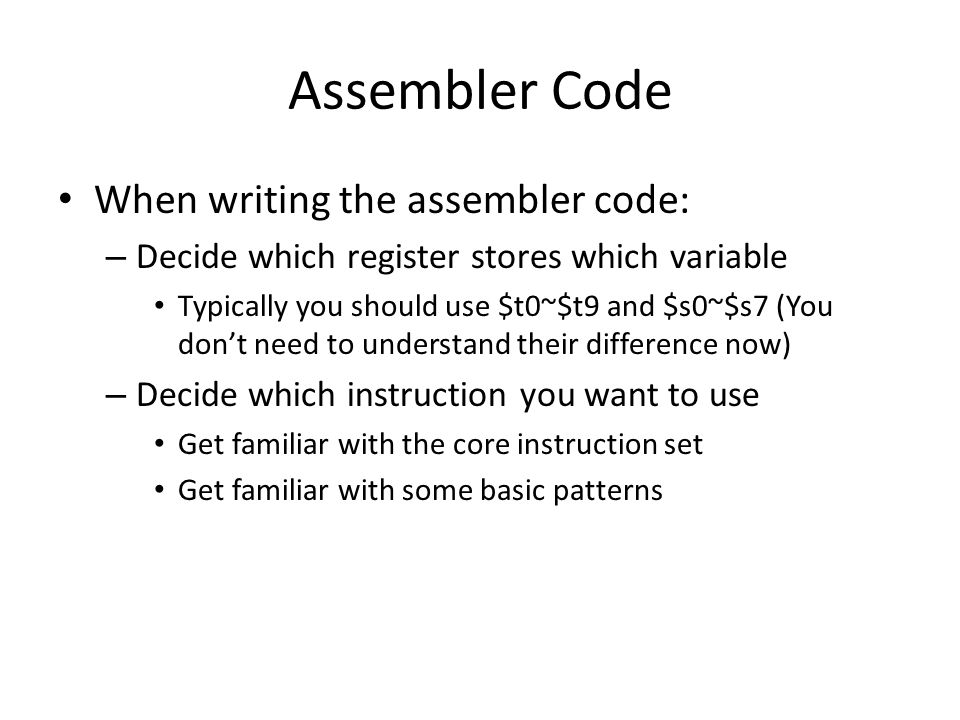 Assembler Code When writing the assembler code: – Decide which register stores which variable Typically you should use $t0~$t9 and $s0~$s7 (You don't need to understand their difference now) – Decide which instruction you want to use Get familiar with the core instruction set Get familiar with some basic patterns