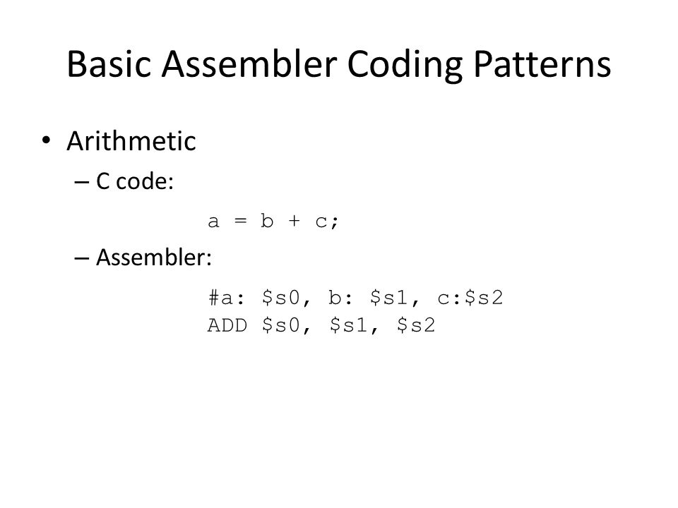 Basic Assembler Coding Patterns Arithmetic – C code: – Assembler: a = b + c; #a: $s0, b: $s1, c:$s2 ADD $s0, $s1, $s2