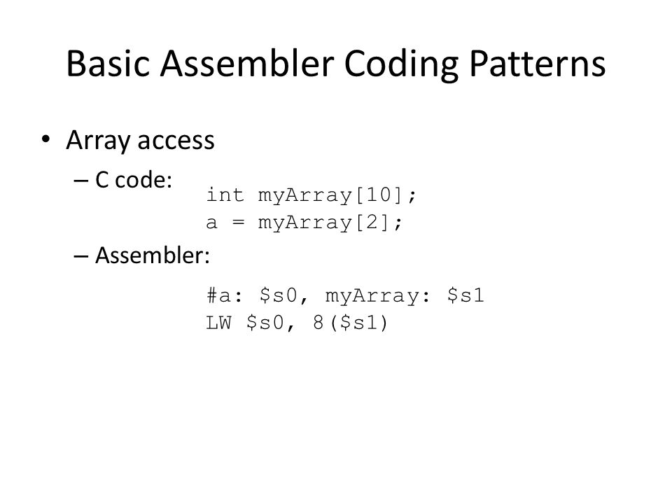 Basic Assembler Coding Patterns Array access – C code: – Assembler: int myArray[10]; a = myArray[2]; #a: $s0, myArray: $s1 LW $s0, 8($s1)