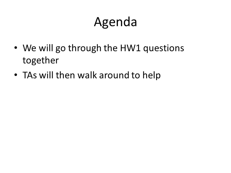 Agenda We will go through the HW1 questions together TAs will then walk around to help