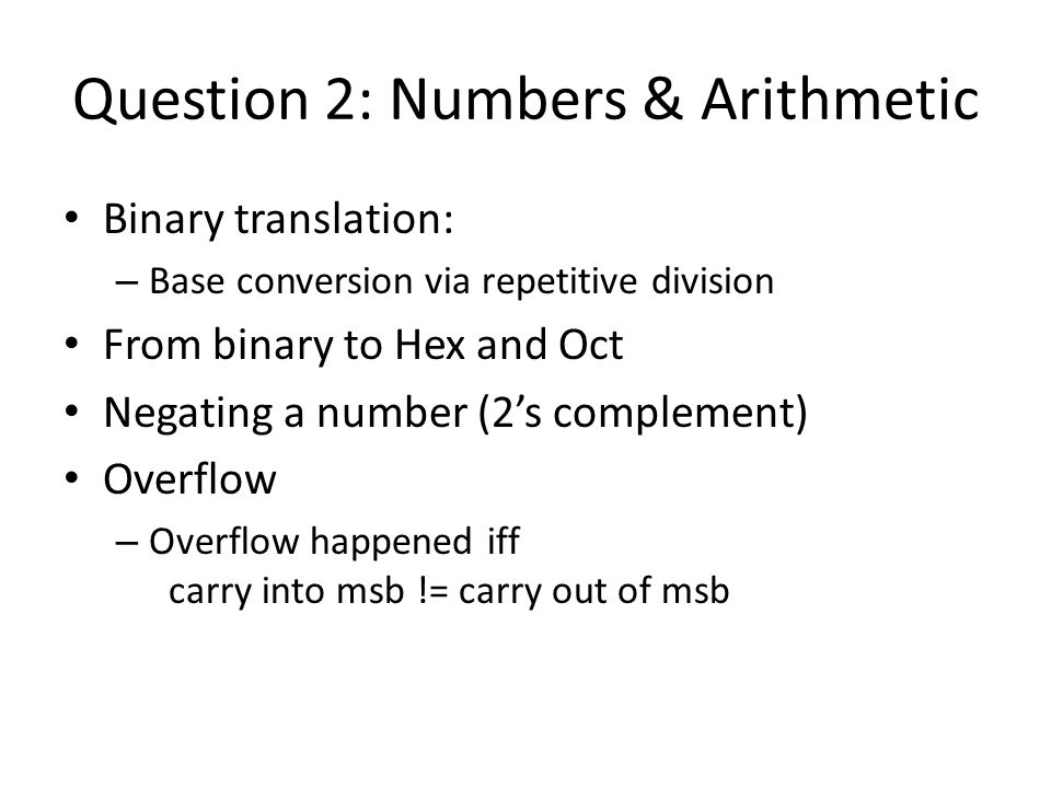 Question 2: Numbers & Arithmetic Binary translation: – Base conversion via repetitive division From binary to Hex and Oct Negating a number (2's complement) Overflow – Overflow happened iff carry into msb != carry out of msb