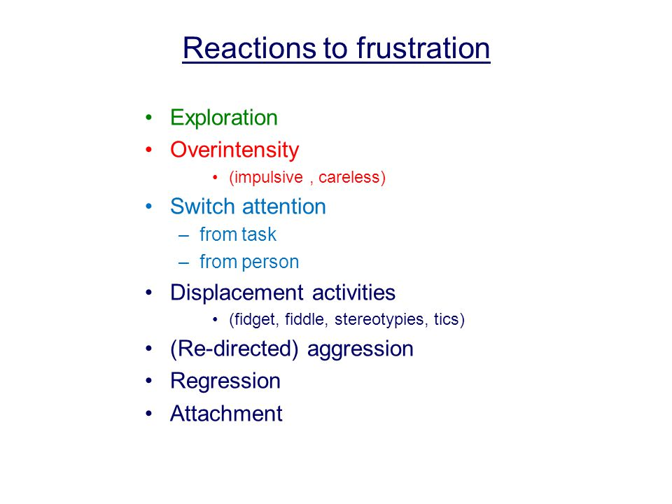 Exploration Overintensity (impulsive, careless) Switch attention –from task –from person Displacement activities (fidget, fiddle, stereotypies, tics) (Re-directed) aggression Regression Attachment Reactions to frustration