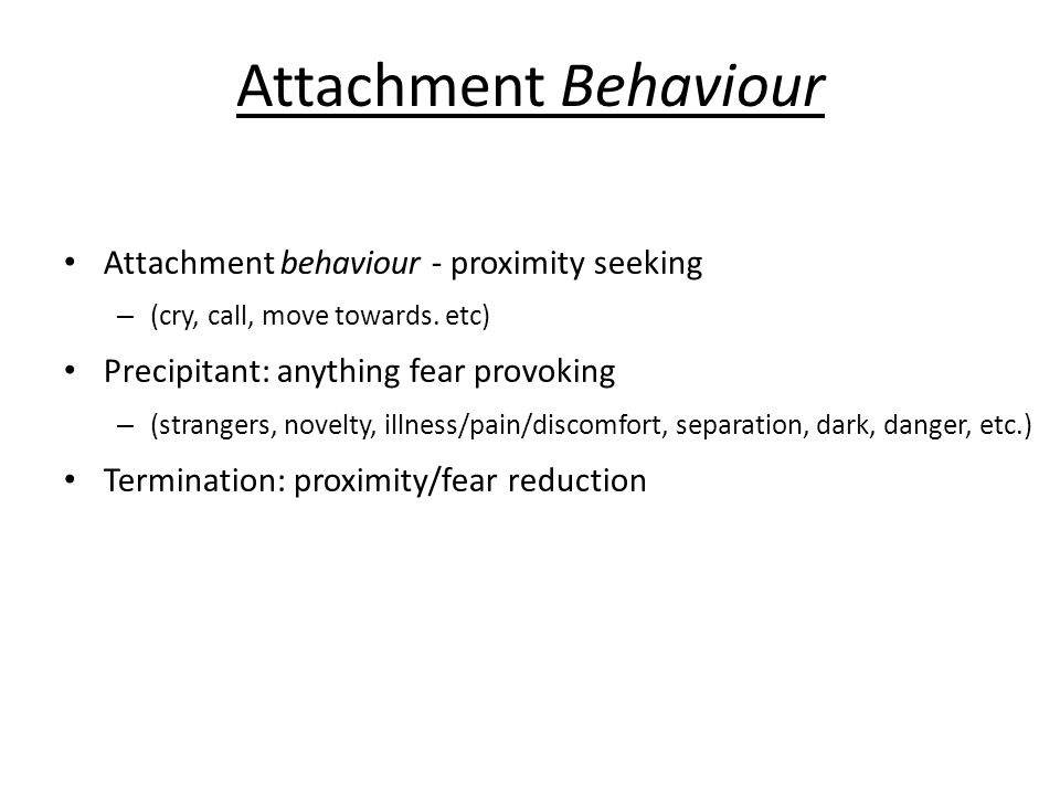 Attachment Behaviour Attachment behaviour - proximity seeking – (cry, call, move towards.