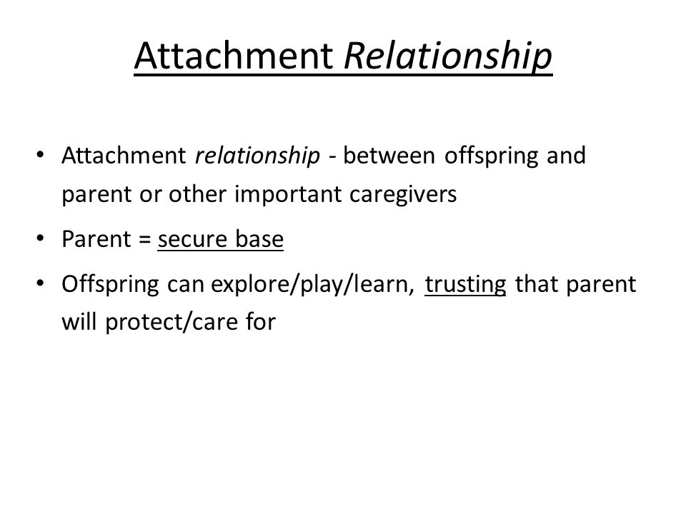 Attachment Relationship Attachment relationship - between offspring and parent or other important caregivers Parent = secure base Offspring can explore/play/learn, trusting that parent will protect/care for
