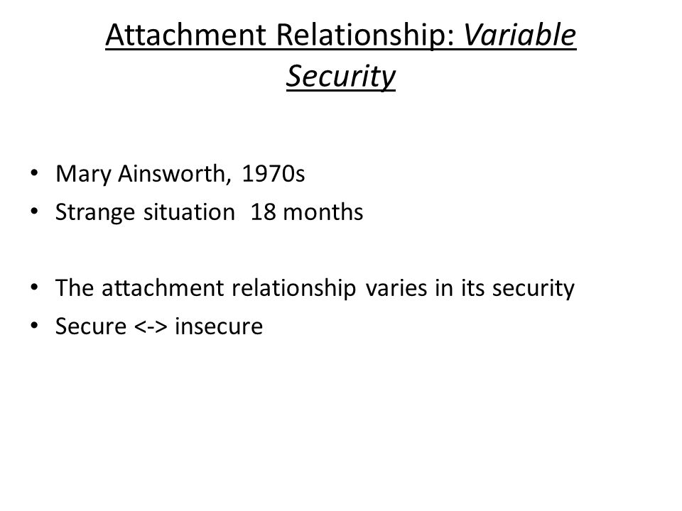 Attachment Relationship: Variable Security Mary Ainsworth, 1970s Strange situation 18 months The attachment relationship varies in its security Secure insecure
