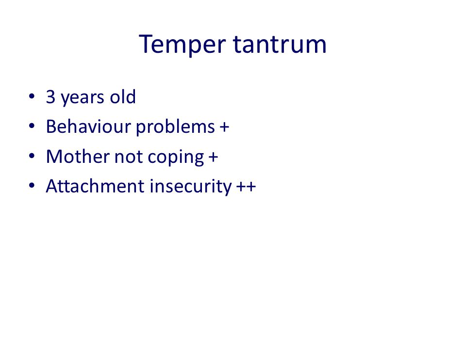 Temper tantrum 3 years old Behaviour problems + Mother not coping + Attachment insecurity ++