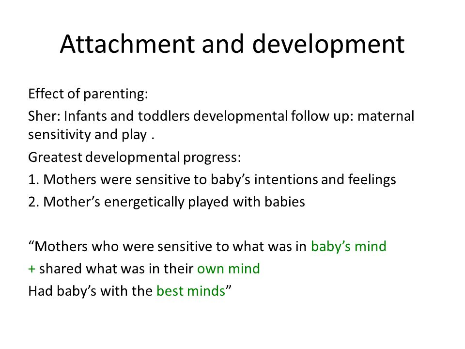 Attachment and development Effect of parenting: Sher: Infants and toddlers developmental follow up: maternal sensitivity and play.