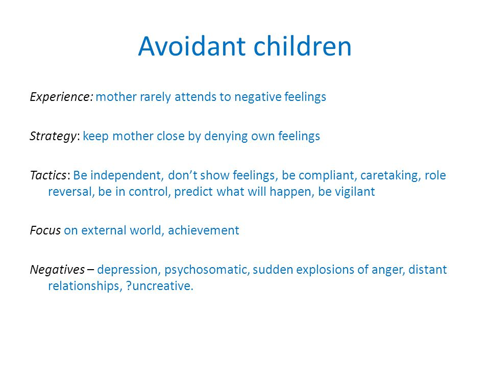 Avoidant children Experience: mother rarely attends to negative feelings Strategy: keep mother close by denying own feelings Tactics: Be independent, don't show feelings, be compliant, caretaking, role reversal, be in control, predict what will happen, be vigilant Focus on external world, achievement Negatives – depression, psychosomatic, sudden explosions of anger, distant relationships, uncreative.