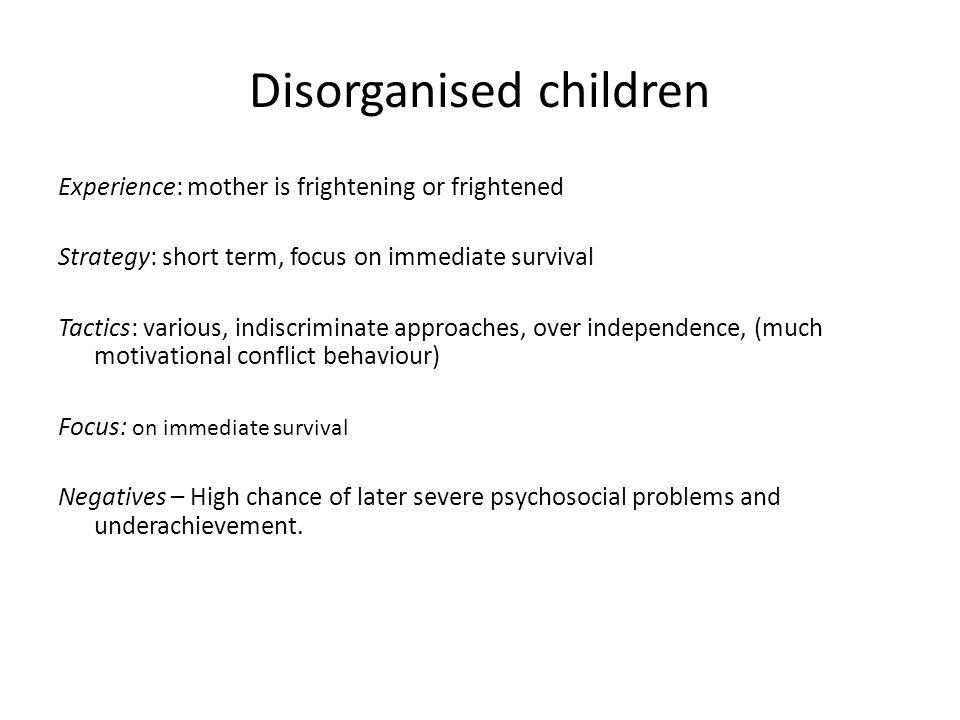 Disorganised children Experience: mother is frightening or frightened Strategy: short term, focus on immediate survival Tactics: various, indiscriminate approaches, over independence, (much motivational conflict behaviour) Focus: on immediate survival Negatives – High chance of later severe psychosocial problems and underachievement.