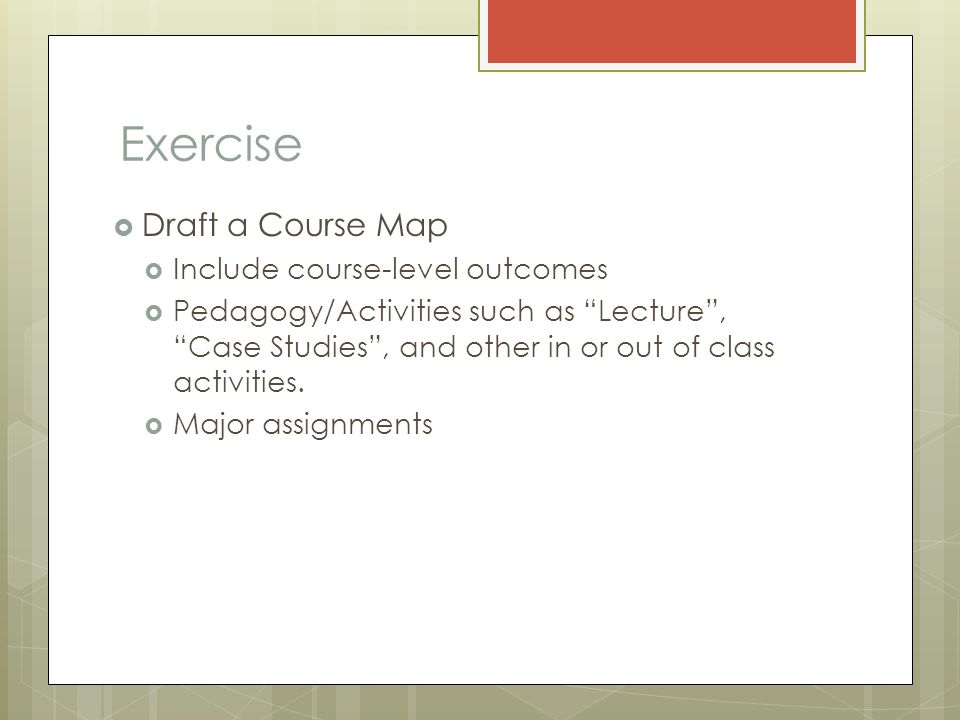 Exercise  Draft a Course Map  Include course-level outcomes  Pedagogy/Activities such as Lecture , Case Studies , and other in or out of class activities.