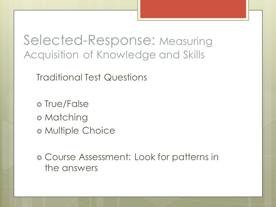 Selected-Response: Measuring Acquisition of Knowledge and Skills Traditional Test Questions  True/False  Matching  Multiple Choice  Course Assessment: Look for patterns in the answers