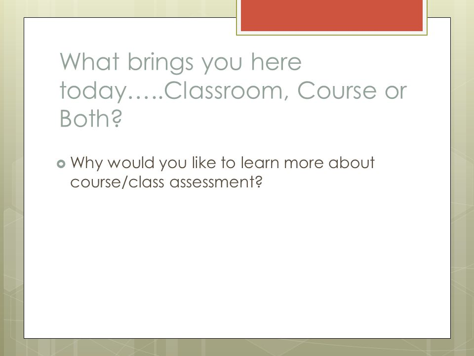 What brings you here today…..Classroom, Course or Both.