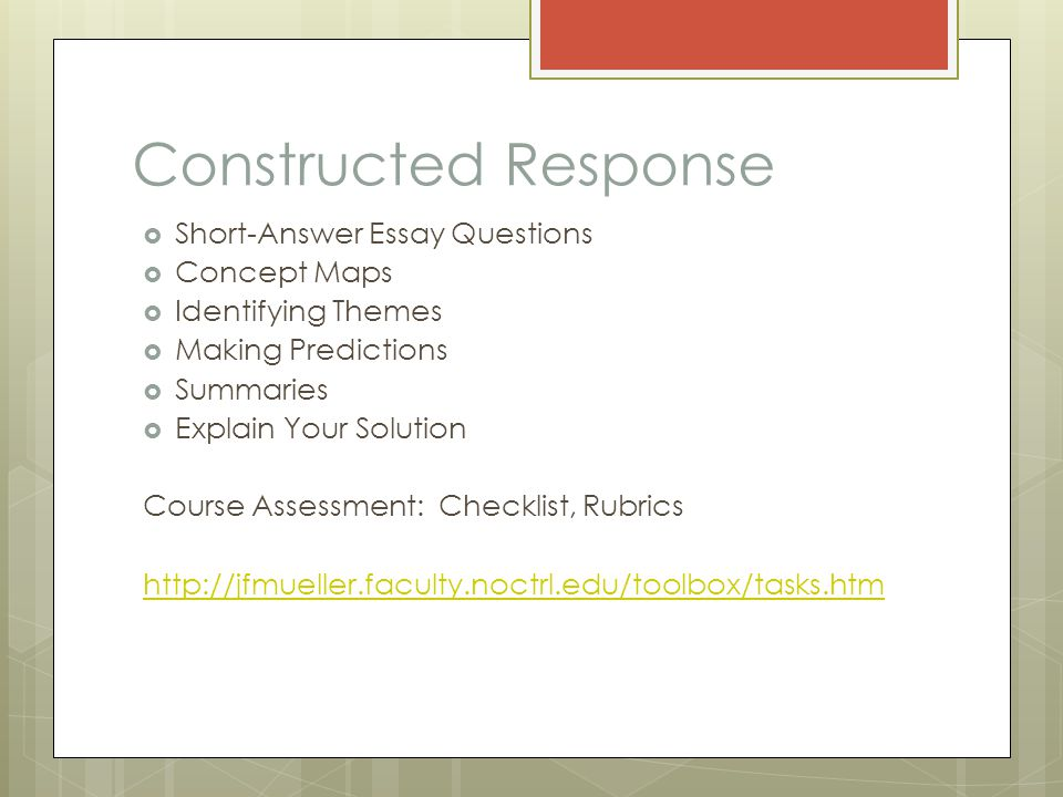 Constructed Response  Short-Answer Essay Questions  Concept Maps  Identifying Themes  Making Predictions  Summaries  Explain Your Solution Course Assessment: Checklist, Rubrics http://jfmueller.faculty.noctrl.edu/toolbox/tasks.htm