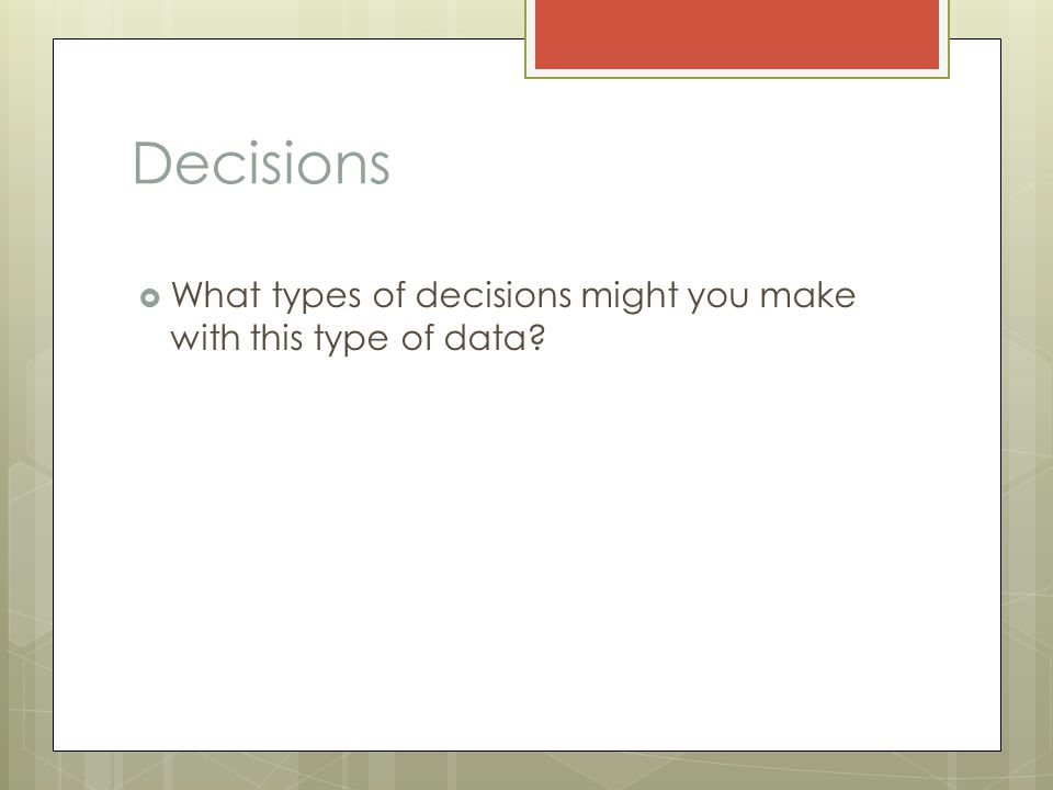Decisions  What types of decisions might you make with this type of data