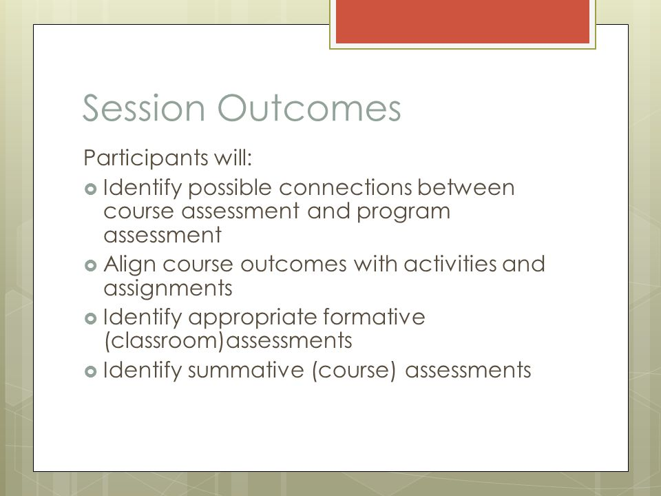 Session Outcomes Participants will:  Identify possible connections between course assessment and program assessment  Align course outcomes with activities and assignments  Identify appropriate formative (classroom)assessments  Identify summative (course) assessments