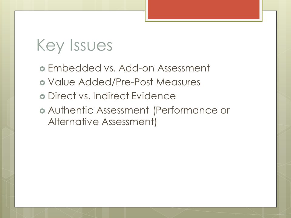 Key Issues  Embedded vs. Add-on Assessment  Value Added/Pre-Post Measures  Direct vs.