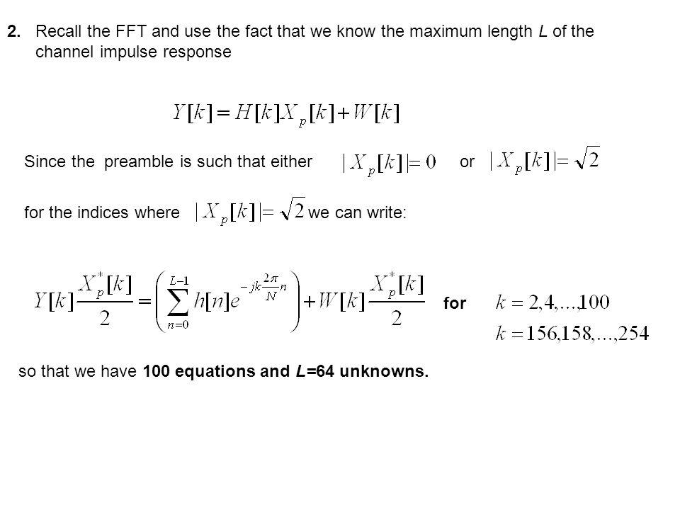 2.Recall the FFT and use the fact that we know the maximum length L of the channel impulse response Since the preamble is such that either or for the indices where we can write: for so that we have 100 equations and L=64 unknowns.