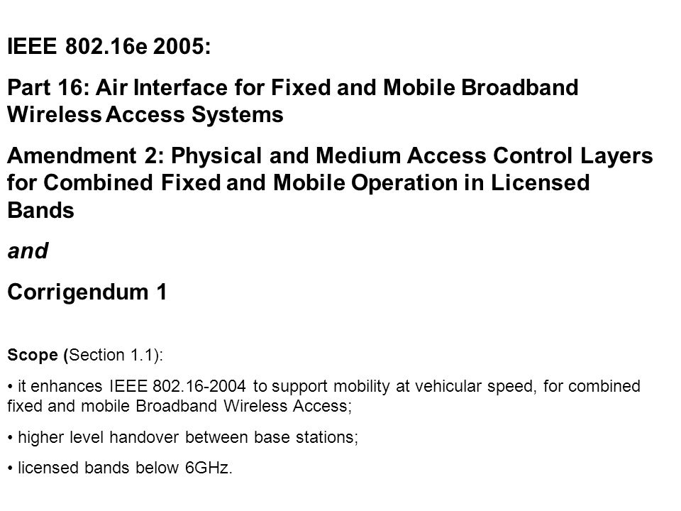 IEEE 802.16e 2005: Part 16: Air Interface for Fixed and Mobile Broadband Wireless Access Systems Amendment 2: Physical and Medium Access Control Layers for Combined Fixed and Mobile Operation in Licensed Bands and Corrigendum 1 Scope (Section 1.1): it enhances IEEE 802.16-2004 to support mobility at vehicular speed, for combined fixed and mobile Broadband Wireless Access; higher level handover between base stations; licensed bands below 6GHz.