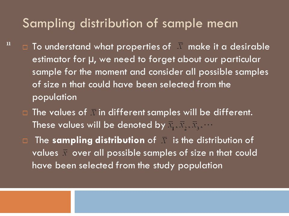Sampling distribution of sample mean 11  To understand what properties of make it a desirable estimator for µ, we need to forget about our particular sample for the moment and consider all possible samples of size n that could have been selected from the population  The values of in different samples will be different.