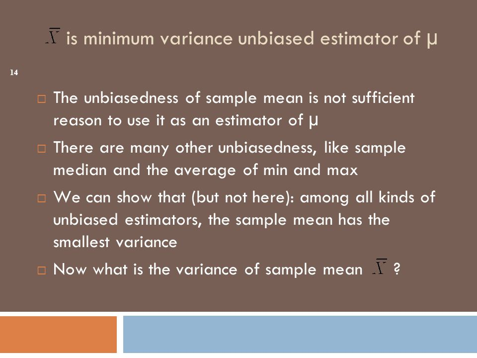 is minimum variance unbiased estimator of µ  The unbiasedness of sample mean is not sufficient reason to use it as an estimator of µ  There are many other unbiasedness, like sample median and the average of min and max  We can show that (but not here): among all kinds of unbiased estimators, the sample mean has the smallest variance  Now what is the variance of sample mean .