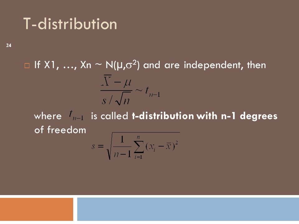 T-distribution  If X1, …, Xn ~ N(µ,  2 ) and are independent, then where is called t-distribution with n-1 degrees of freedom 24