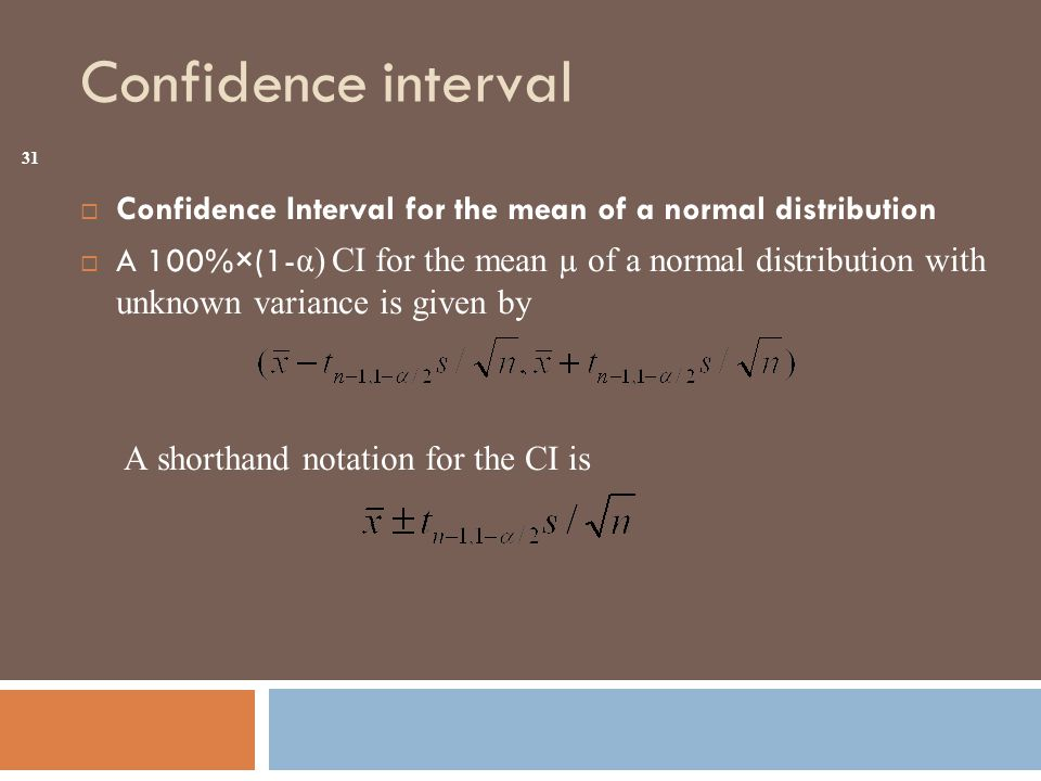 Confidence interval  Confidence Interval for the mean of a normal distribution  A 100%×(1- α) CI for the mean µ of a normal distribution with unknown variance is given by A shorthand notation for the CI is 31