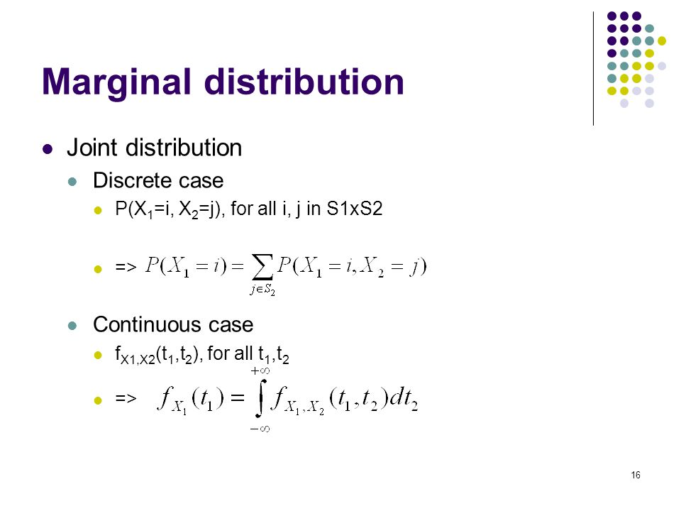 16 Marginal distribution Joint distribution Discrete case P(X 1 =i, X 2 =j), for all i, j in S1xS2 => Continuous case f X1,X2 (t 1,t 2 ), for all t 1,t 2 =>