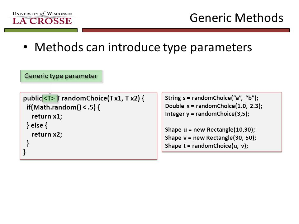 Generic Methods Methods can introduce type parameters public T randomChoice(T x1, T x2) { if(Math.random() <.5) { return x1; } else { return x2; } public T randomChoice(T x1, T x2) { if(Math.random() <.5) { return x1; } else { return x2; } Generic type parameter String s = randomChoice( a , b ); Double x = randomChoice(1.0, 2.3); Integer y = randomChoice(3,5); Shape u = new Rectangle(10,30); Shape v = new Rectangle(30, 50); Shape t = randomChoice(u, v); String s = randomChoice( a , b ); Double x = randomChoice(1.0, 2.3); Integer y = randomChoice(3,5); Shape u = new Rectangle(10,30); Shape v = new Rectangle(30, 50); Shape t = randomChoice(u, v);