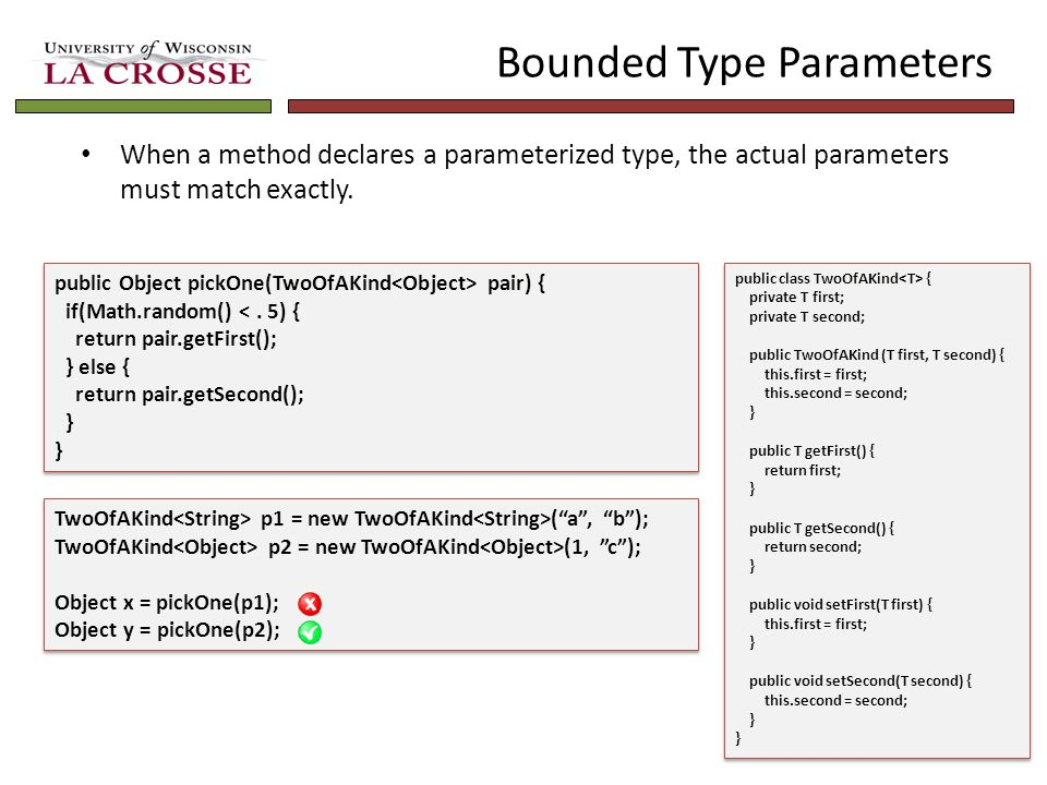 Bounded Type Parameters When a method declares a parameterized type, the actual parameters must match exactly.