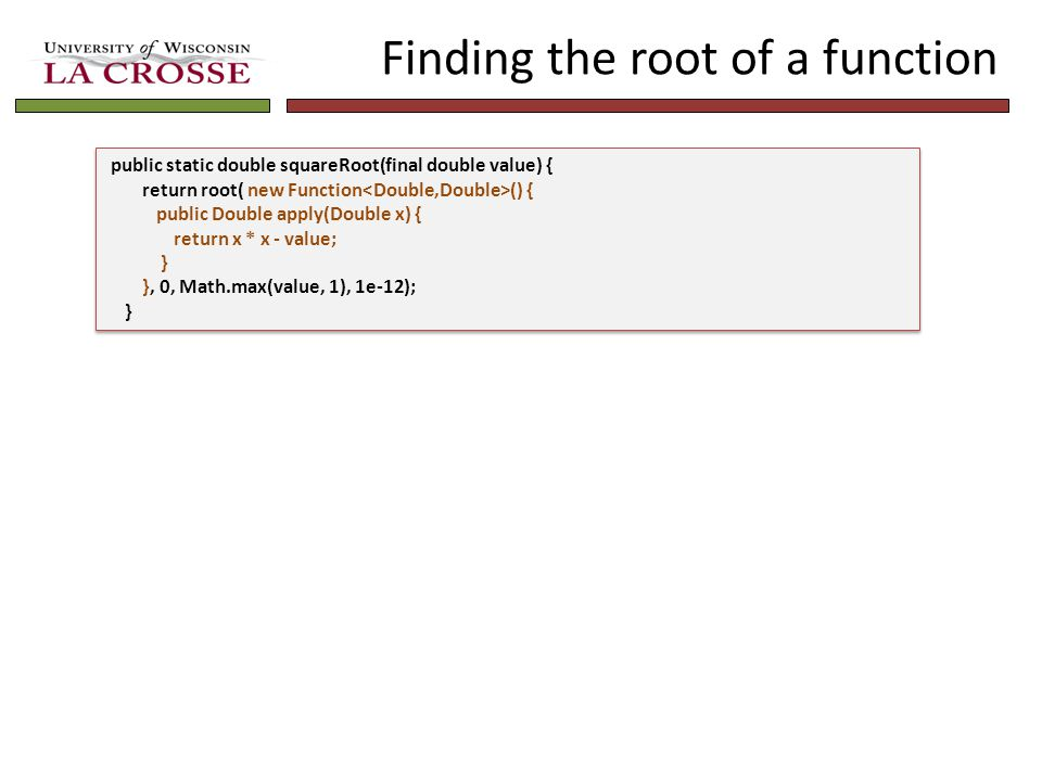 Finding the root of a function public static double squareRoot(final double value) { return root( new Function () { public Double apply(Double x) { return x * x - value; } }, 0, Math.max(value, 1), 1e-12); } public static double squareRoot(final double value) { return root( new Function () { public Double apply(Double x) { return x * x - value; } }, 0, Math.max(value, 1), 1e-12); }
