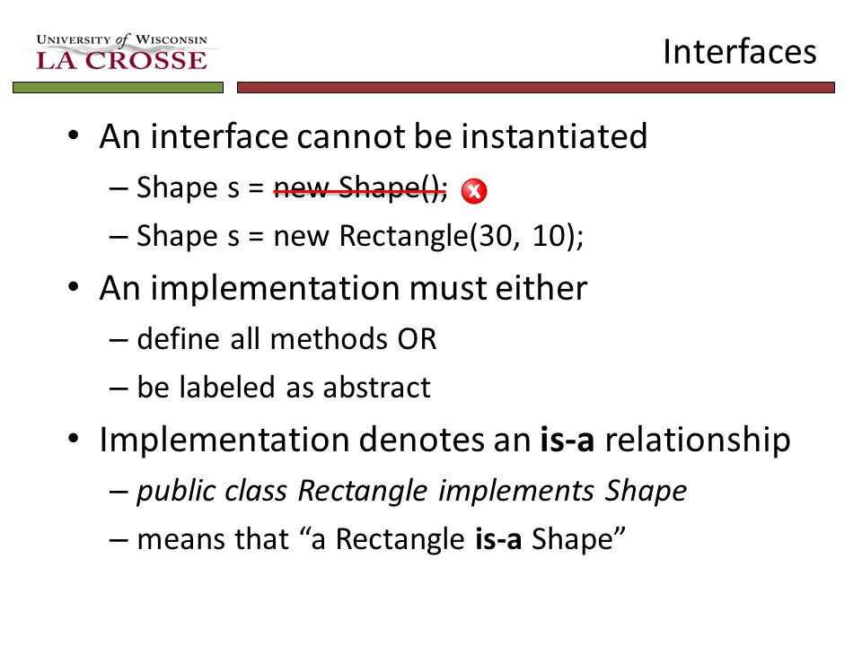 Interfaces An interface cannot be instantiated – Shape s = new Shape(); – Shape s = new Rectangle(30, 10); An implementation must either – define all methods OR – be labeled as abstract Implementation denotes an is-a relationship – public class Rectangle implements Shape – means that a Rectangle is-a Shape
