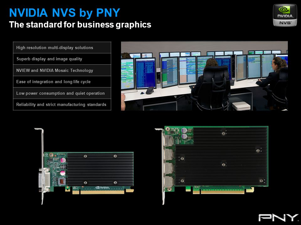 High resolution multi-display solutions Superb display and image quality NVIEW and NVIDIA Mosaic Technology Ease of integration and long life cycle Low power consumption and quiet operation Reliability and strict manufacturing standards