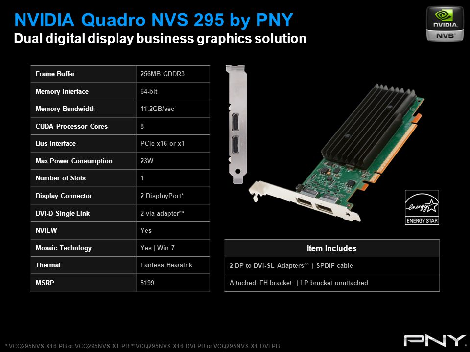 NVIDIA Quadro NVS 295 by PNY Dual digital display business graphics solution Frame Buffer256MB GDDR3 Memory Interface64-bit Memory Bandwidth11.2GB/sec CUDA Processor Cores8 Bus InterfacePCIe x16 or x1 Max Power Consumption23W Number of Slots1 Display Connector2 DisplayPort* DVI-D Single Link2 via adapter** NVIEWYes Mosaic TechnlogyYes | Win 7 ThermalFanless Heatsink MSRP$199 Item Includes 2 DP to DVI-SL Adapters** | SPDIF cable Attached FH bracket | LP bracket unattached * VCQ295NVS-X16-PB or VCQ295NVS-X1-PB **VCQ295NVS-X16-DVI-PB or VCQ295NVS-X1-DVI-PB