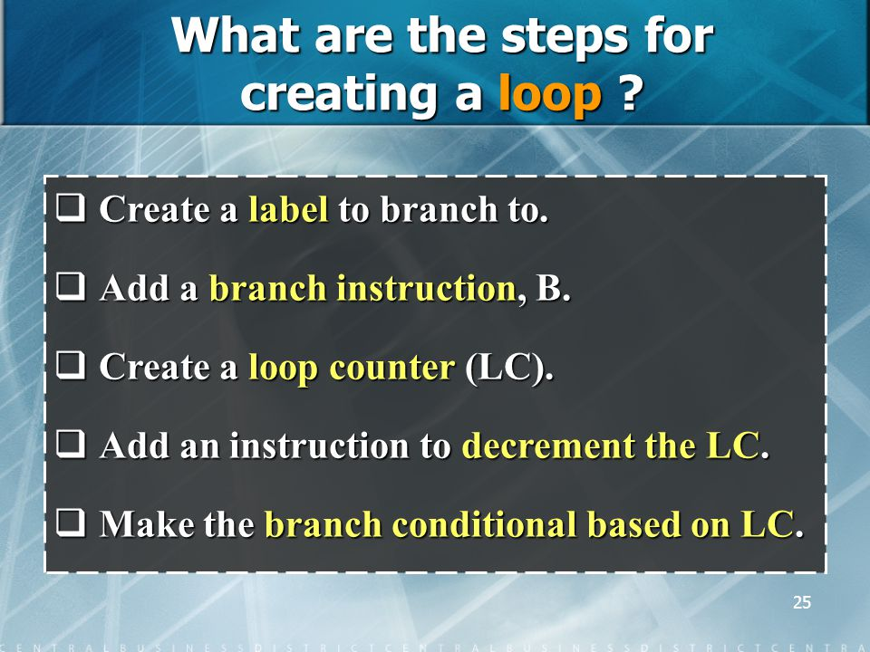 25 What are the steps for creating a loop .  Create a label to branch to.