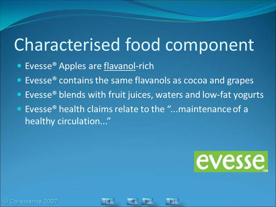 Characterised food component Evesse® Apples are flavanol-rich Evesse® contains the same flavanols as cocoa and grapes Evesse® blends with fruit juices, waters and low-fat yogurts Evesse® health claims relate to the ...maintenance of a healthy circulation... © Coressence 2007