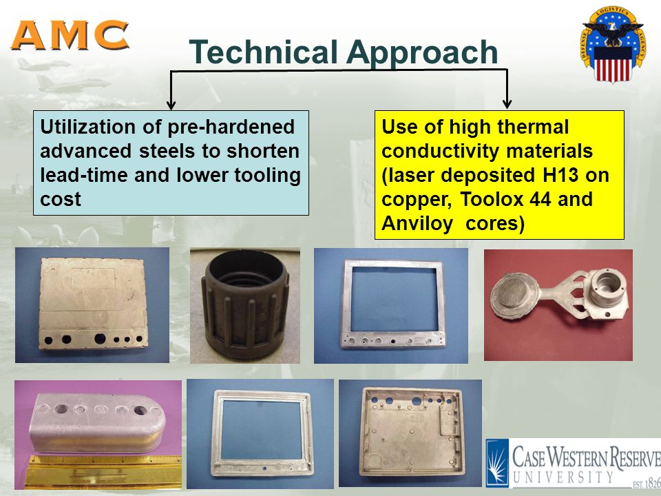 Technical Approach Use of high thermal conductivity materials (laser deposited H13 on copper, Toolox 44 and Anviloy cores) Utilization of pre-hardened advanced steels to shorten lead-time and lower tooling cost