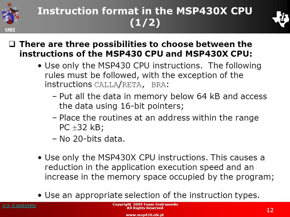 UBI >> Contents 12 Copyright 2009 Texas Instruments All Rights Reserved www.msp430.ubi.pt Instruction format in the MSP430X CPU (1/2)  There are three possibilities to choose between the instructions of the MSP430 CPU and MSP430X CPU: Use only the MSP430 CPU instructions.
