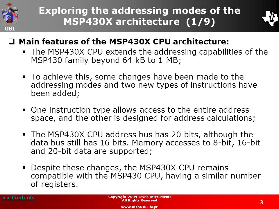 UBI >> Contents 3 Copyright 2009 Texas Instruments All Rights Reserved www.msp430.ubi.pt Exploring the addressing modes of the MSP430X architecture (1/9)  Main features of the MSP430X CPU architecture:  The MSP430X CPU extends the addressing capabilities of the MSP430 family beyond 64 kB to 1 MB;  To achieve this, some changes have been made to the addressing modes and two new types of instructions have been added;  One instruction type allows access to the entire address space, and the other is designed for address calculations;  The MSP430X CPU address bus has 20 bits, although the data bus still has 16 bits.